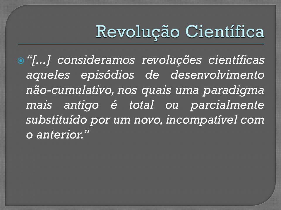 [...] consideramos revoluções científicas aqueles episódios de desenvolvimento não-cumulativo, nos quais uma paradigma mais antigo é total ou parcialm