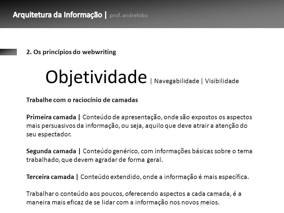 2. Os princípios do webwriting Trabalhe com o raciocínio de camadas Primeira camada   Conteúdo de apresentação, onde são expostos os aspectos mais per