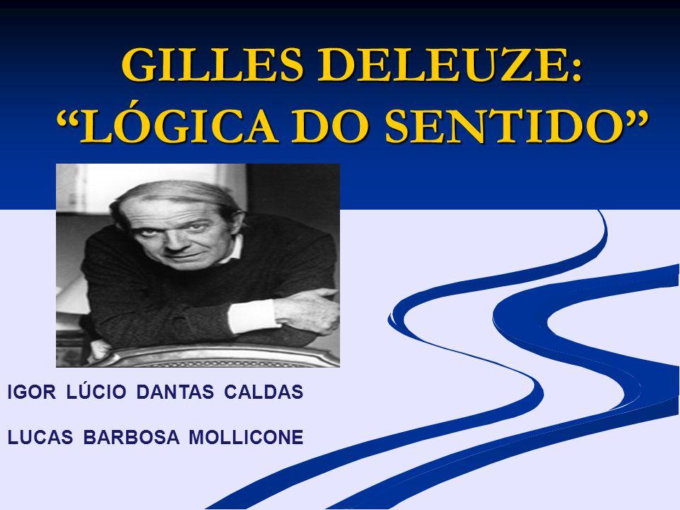 GILLES DELEUZE: LÓGICA DO SENTIDO IGOR LÚCIO DANTAS CALDAS LUCAS BARBOSA MOLLICONE
