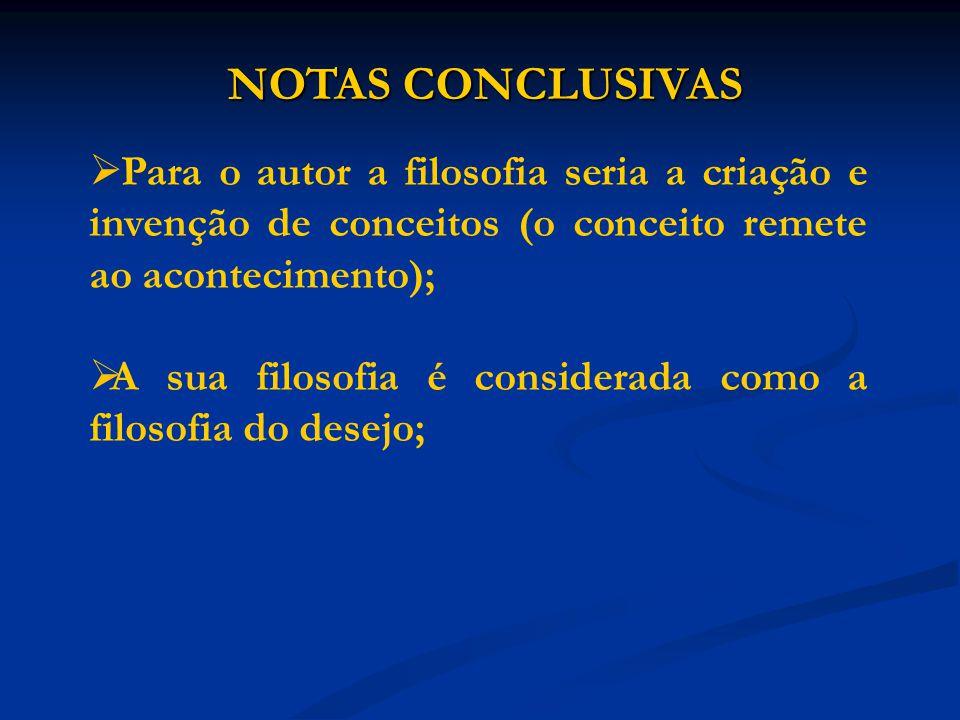 NOTAS CONCLUSIVAS Para o autor a filosofia seria a criação e invenção de conceitos (o conceito remete ao acontecimento); A sua filosofia é considerada