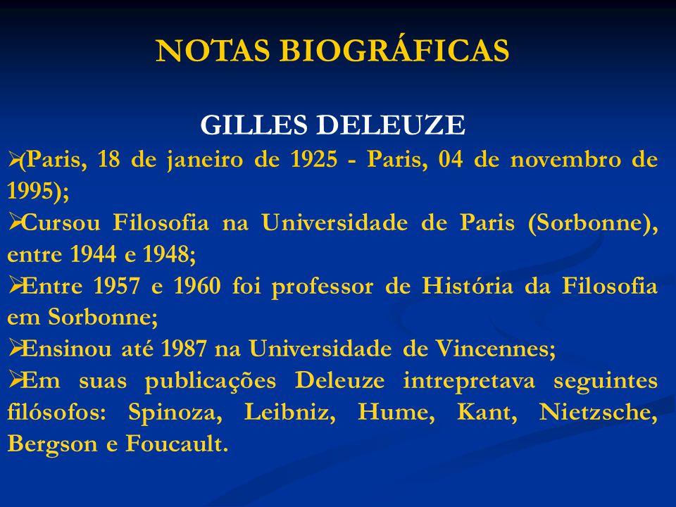 NOTAS BIOGRÁFICAS GILLES DELEUZE ( Paris, 18 de janeiro de 1925 - Paris, 04 de novembro de 1995); Cursou Filosofia na Universidade de Paris (Sorbonne)