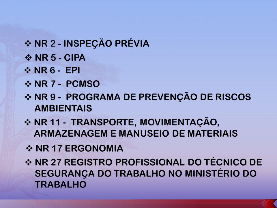 NR 2 - INSPEÇÃO PRÉVIA NR 5 - CIPA NR 6 - EPI NR 7 - PCMSO NR 9 - PROGRAMA DE PREVENÇÃO DE RISCOS AMBIENTAIS NR 11 - TRANSPORTE, MOVIMENTAÇÃO, ARMAZENAGEM E MANUSEIO DE MATERIAIS NR 17 ERGONOMIA NR 27 REGISTRO PROFISSIONAL DO TÉCNICO DE SEGURANÇA DO TRABALHO NO MINISTÉRIO DO TRABALHO