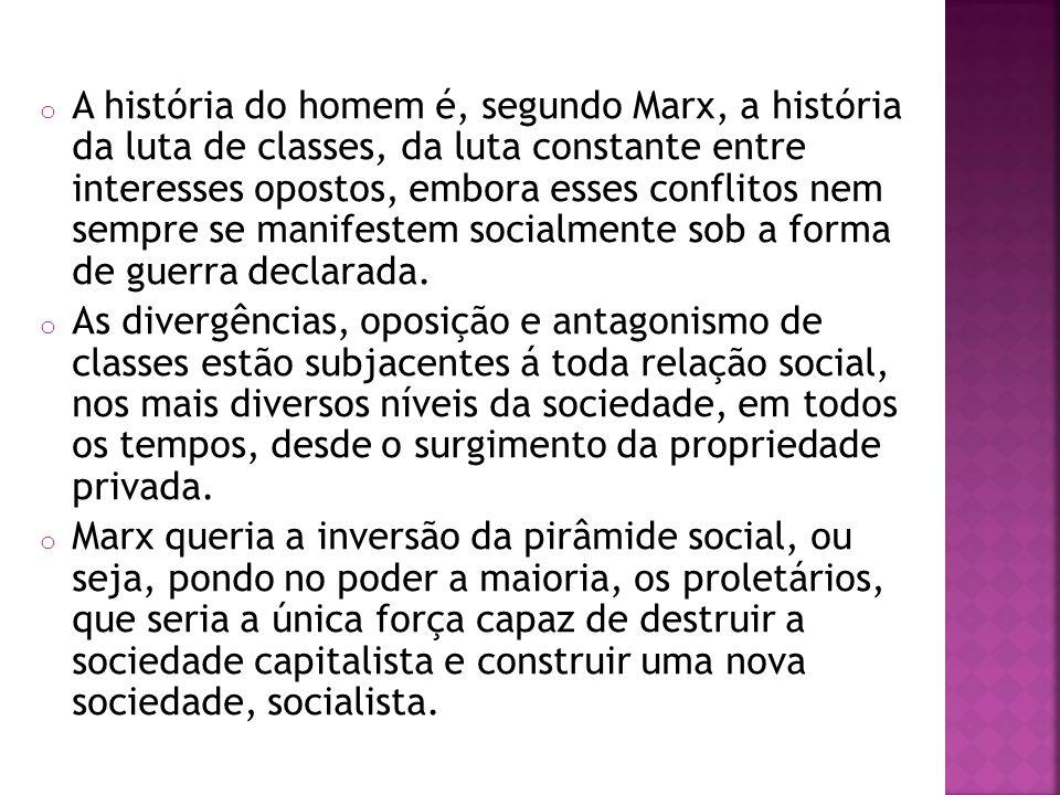 o A história do homem é, segundo Marx, a história da luta de classes, da luta constante entre interesses opostos, embora esses conflitos nem sempre se manifestem socialmente sob a forma de guerra declarada.