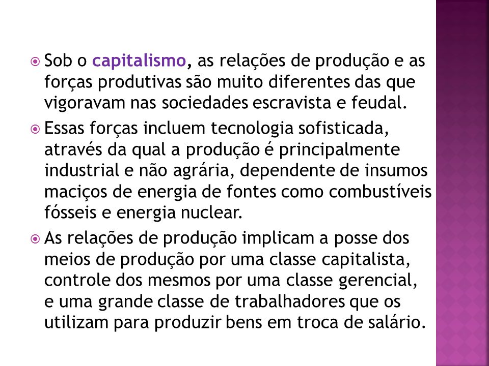 Sob o capitalismo, as relações de produção e as forças produtivas são muito diferentes das que vigoravam nas sociedades escravista e feudal. Essas for
