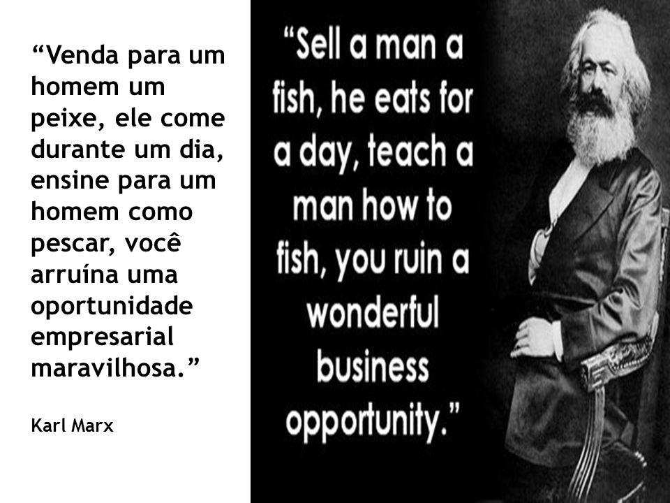 Venda para um homem um peixe, ele come durante um dia, ensine para um homem como pescar, você arruína uma oportunidade empresarial maravilhosa. Karl M