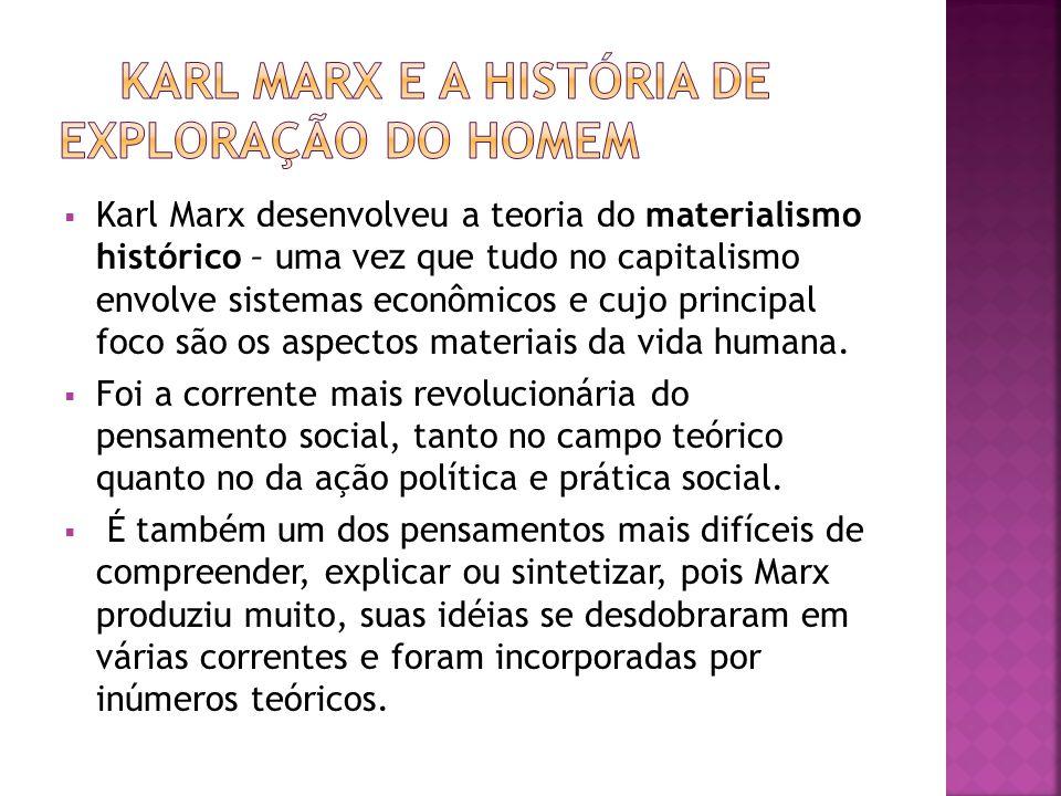 Karl Marx desenvolveu a teoria do materialismo histórico – uma vez que tudo no capitalismo envolve sistemas econômicos e cujo principal foco são os aspectos materiais da vida humana.