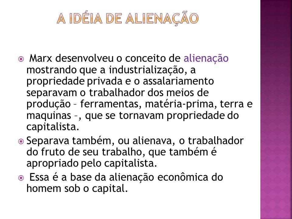 Marx desenvolveu o conceito de alienação mostrando que a industrialização, a propriedade privada e o assalariamento separavam o trabalhador dos meios de produção – ferramentas, matéria-prima, terra e maquinas –, que se tornavam propriedade do capitalista.