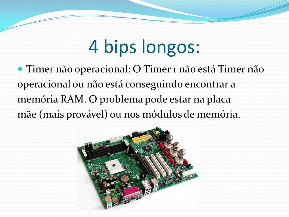 4 bips longos: Timer não operacional: O Timer 1 não está Timer não operacional ou não está conseguindo encontrar a memória RAM. O problema pode estar