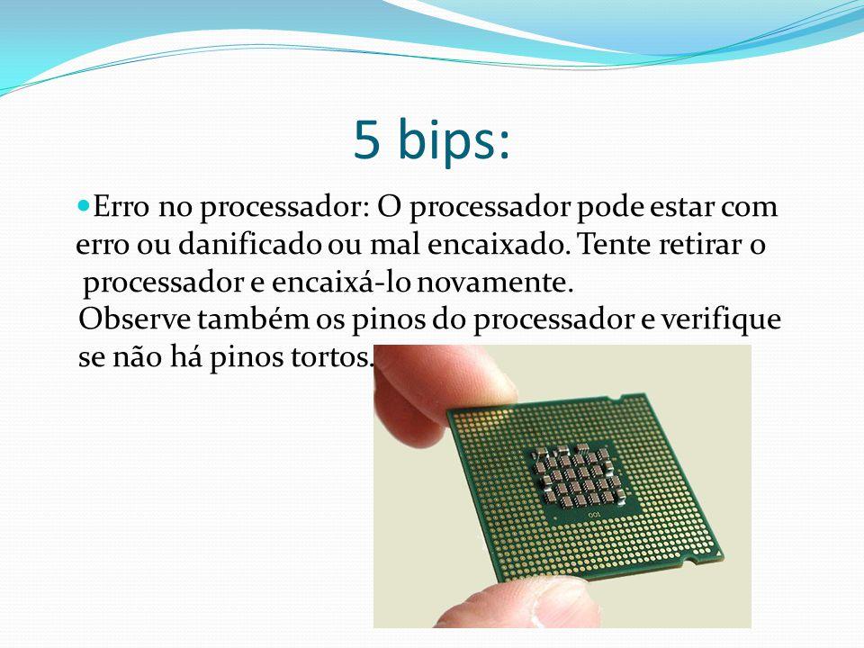 5 bips: Erro no processador: O processador pode estar com erro ou danificado ou mal encaixado. Tente retirar o processador e encaixá-lo novamente. Obs
