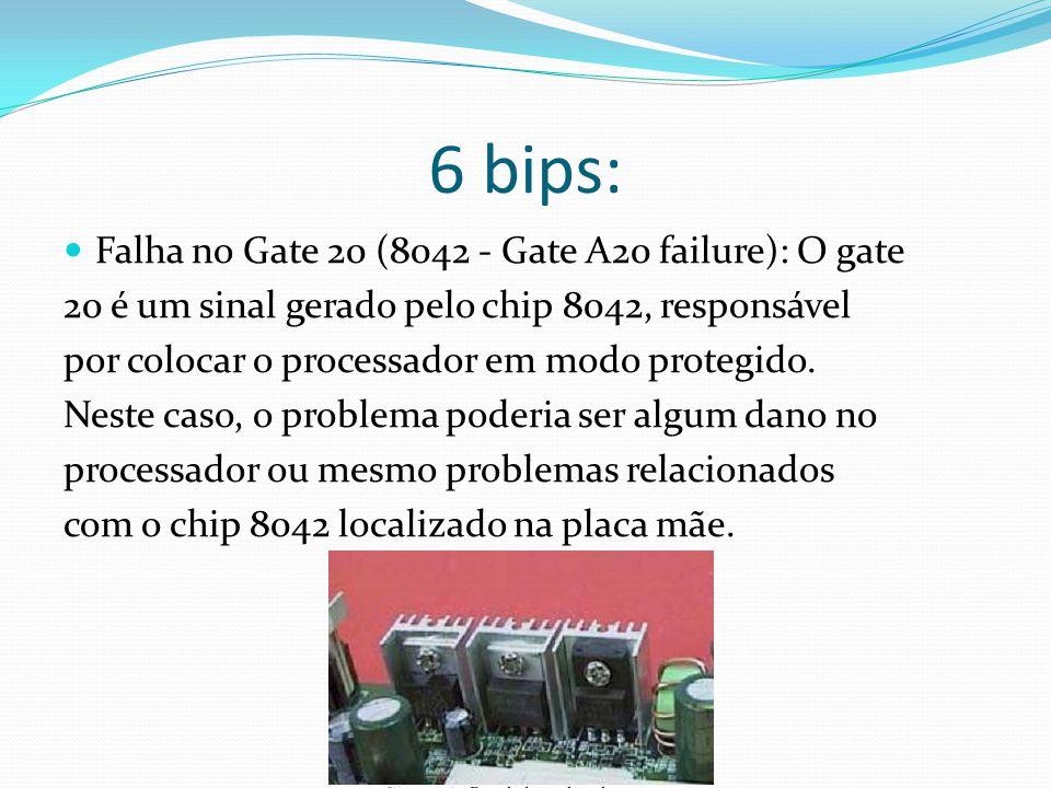 6 bips: Falha no Gate 20 (8042 - Gate A20 failure): O gate 20 é um sinal gerado pelo chip 8042, responsável por colocar o processador em modo protegid