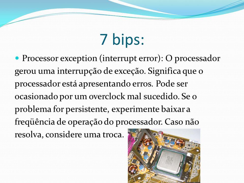 7 bips: Processor exception (interrupt error): O processador gerou uma interrupção de exceção. Significa que o processador está apresentando erros. Po