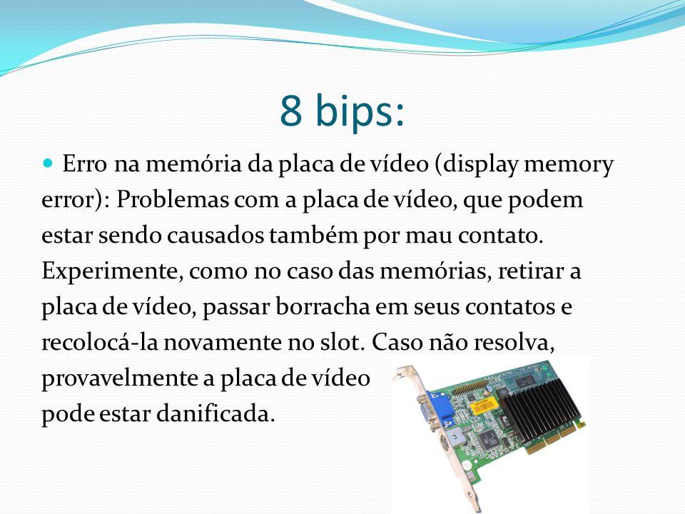 8 bips: Erro na memória da placa de vídeo (display memory error): Problemas com a placa de vídeo, que podem estar sendo causados também por mau contat