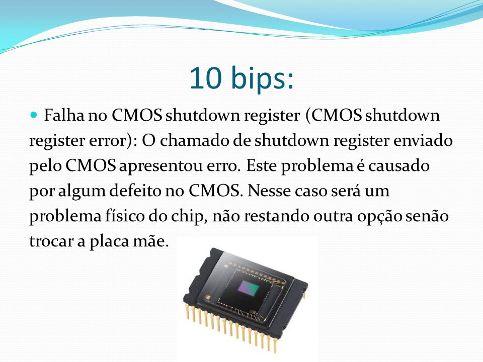 10 bips: Falha no CMOS shutdown register (CMOS shutdown register error): O chamado de shutdown register enviado pelo CMOS apresentou erro. Este proble