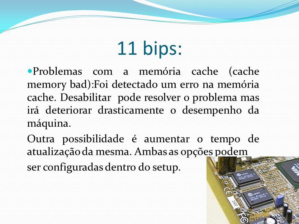 11 bips: Problemas com a memória cache (cache memory bad):Foi detectado um erro na memória cache. Desabilitar pode resolver o problema mas irá deterio