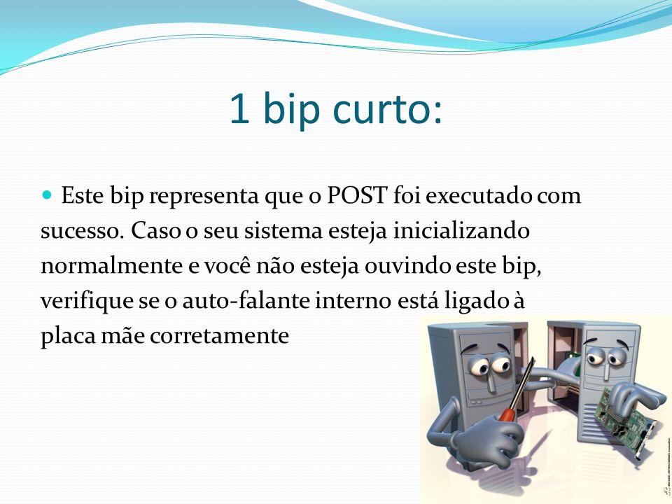 1 bip curto: Este bip representa que o POST foi executado com sucesso. Caso o seu sistema esteja inicializando normalmente e você não esteja ouvindo e