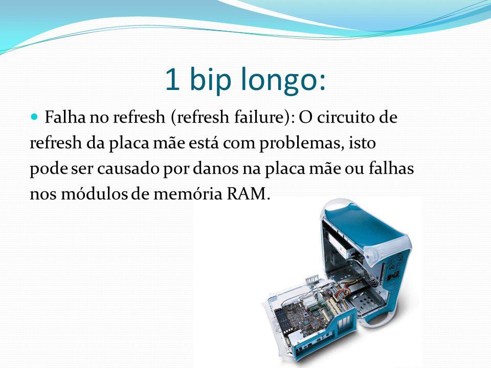 1 bip longo: Falha no refresh (refresh failure): O circuito de refresh da placa mãe está com problemas, isto pode ser causado por danos na placa mãe o