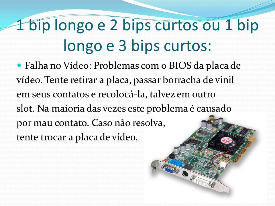 1 bip longo e 2 bips curtos ou 1 bip longo e 3 bips curtos: Falha no Vídeo: Problemas com o BIOS da placa de vídeo. Tente retirar a placa, passar borr