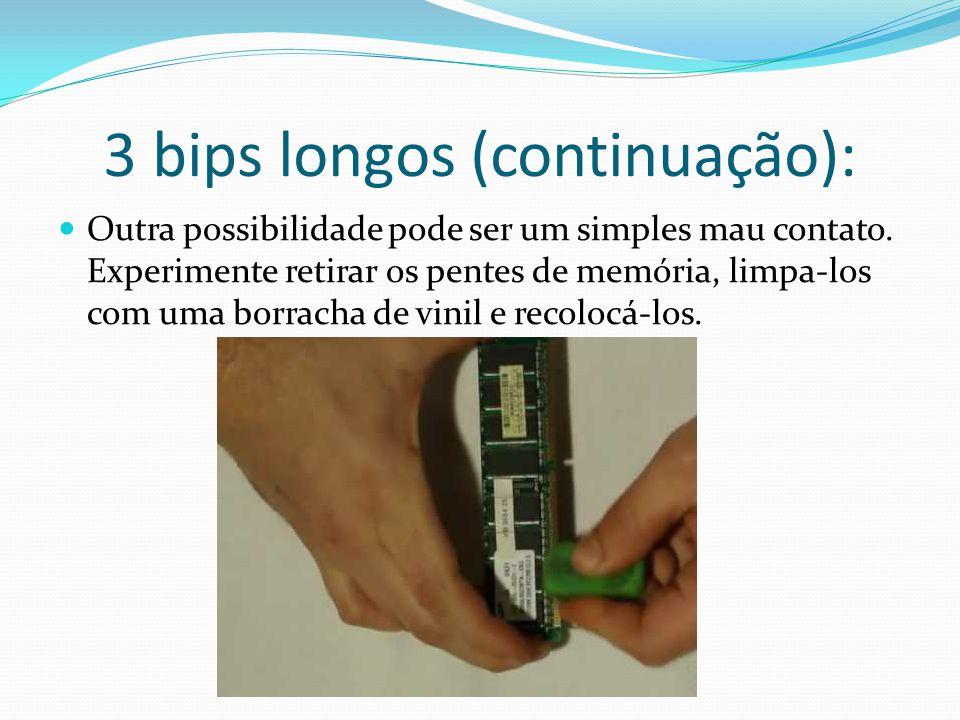 3 bips longos (continuação): Outra possibilidade pode ser um simples mau contato. Experimente retirar os pentes de memória, limpa-los com uma borracha