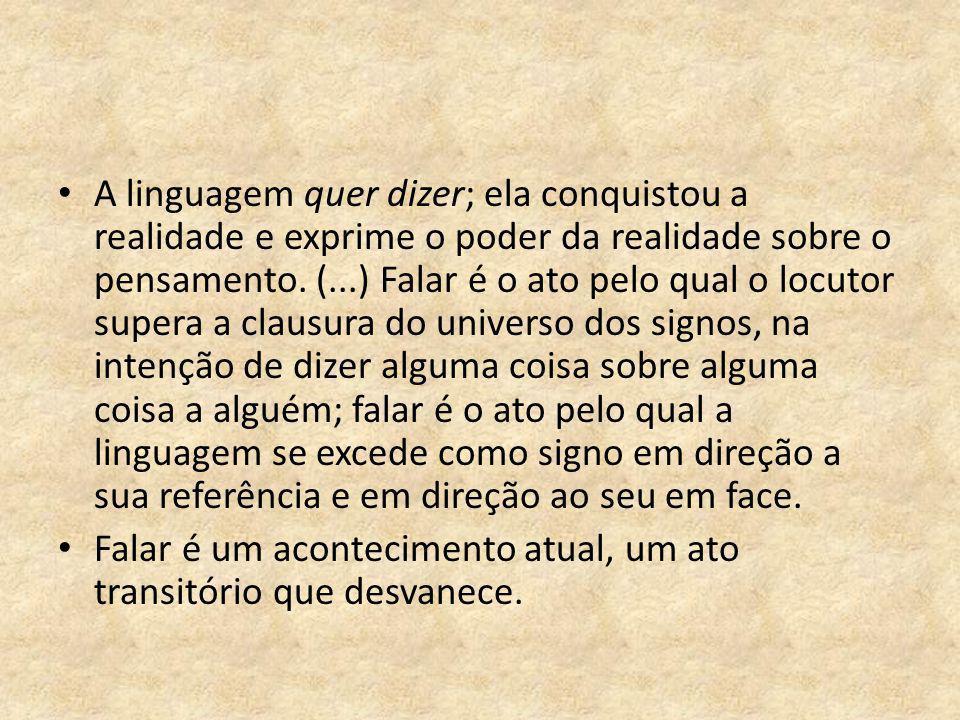 A linguagem quer dizer; ela conquistou a realidade e exprime o poder da realidade sobre o pensamento. (...) Falar é o ato pelo qual o locutor supera a