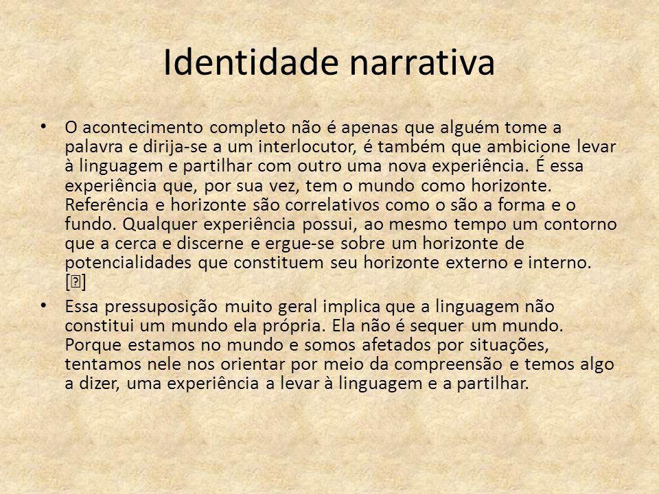Identidade narrativa O acontecimento completo não é apenas que alguém tome a palavra e dirija-se a um interlocutor, é também que ambicione levar à lin