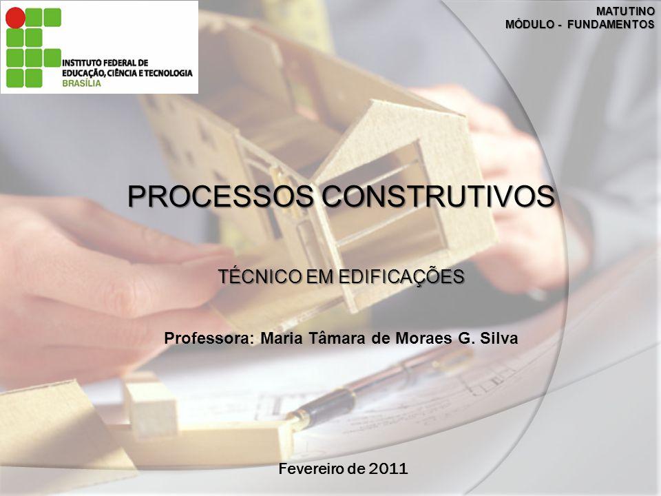 Fevereiro de 2011 MATUTINO MÓDULO - FUNDAMENTOS PROCESSOS CONSTRUTIVOS TÉCNICO EM EDIFICAÇÕES Professora: Maria Tâmara de Moraes G. Silva