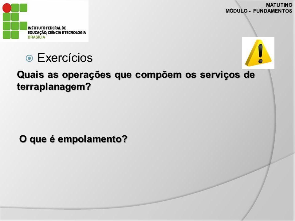 MATUTINO MÓDULO - FUNDAMENTOS Exercícios Quais as operações que compõem os serviços de terraplanagem.