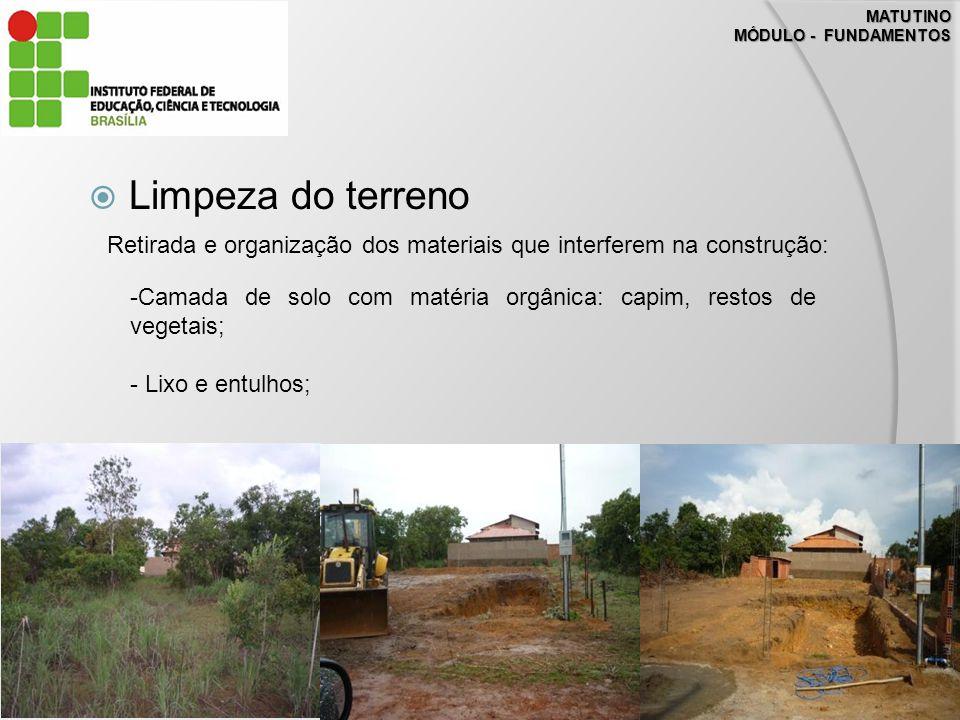 MATUTINO MÓDULO - FUNDAMENTOS Limpeza do terreno Retirada e organização dos materiais que interferem na construção: -Camada de solo com matéria orgânica: capim, restos de vegetais; - Lixo e entulhos;