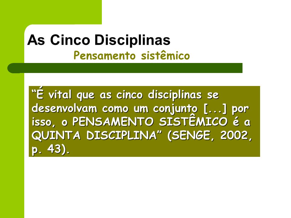As Cinco Disciplinas Pensamento sistêmico É vital que as cinco disciplinas se desenvolvam como um conjunto [...] por isso, o PENSAMENTO SISTÊMICO é a