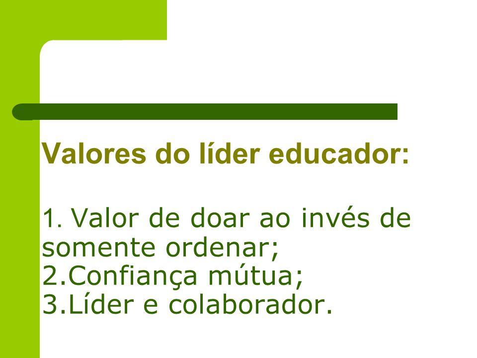 Valores do líder educador: 1. V alor de doar ao invés de somente ordenar; 2.Confiança mútua; 3.Líder e colaborador.