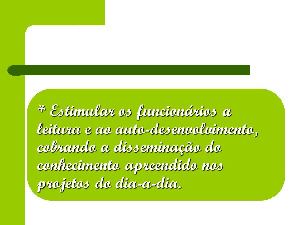 * Estimular os funcionários a leitura e ao auto-desenvolvimento, cobrando a disseminação do conhecimento apreendido nos projetos do dia-a-dia.