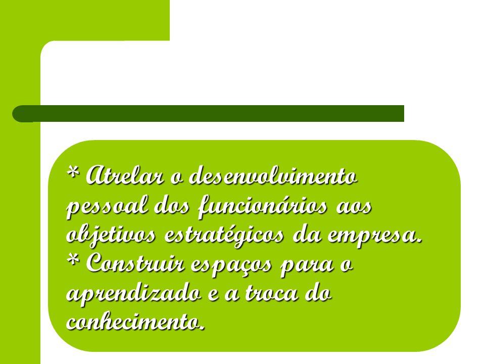 * Atrelar o desenvolvimento pessoal dos funcionários aos objetivos estratégicos da empresa. * Construir espaços para o aprendizado e a troca do conhec