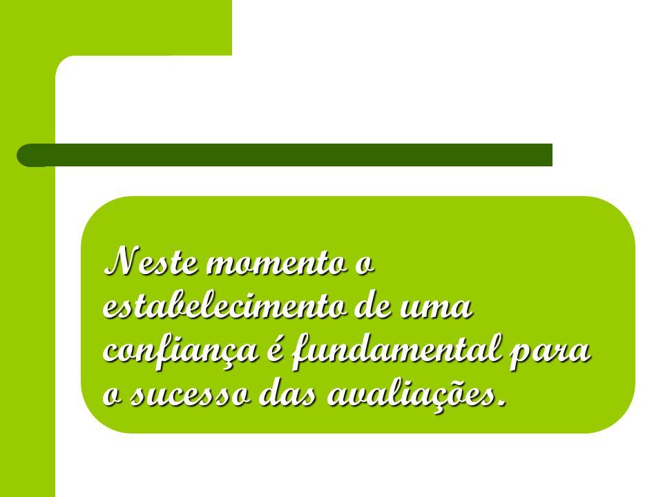 Neste momento o estabelecimento de uma confiança é fundamental para o sucesso das avaliações.