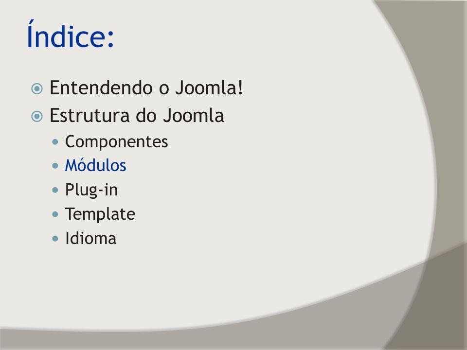 Índice: Entendendo o Joomla! Estrutura do Joomla Componentes Módulos Plug-in Template Idioma