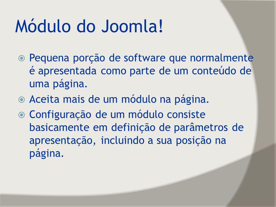 Módulo do Joomla! Pequena porção de software que normalmente é apresentada como parte de um conteúdo de uma página. Aceita mais de um módulo na página