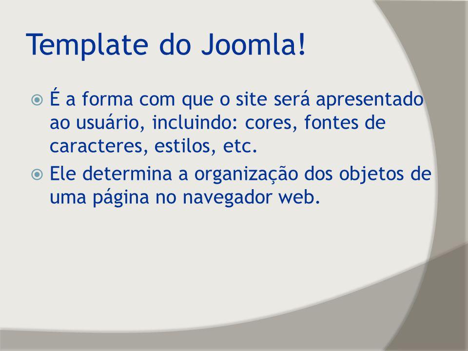 Template do Joomla! É a forma com que o site será apresentado ao usuário, incluindo: cores, fontes de caracteres, estilos, etc. Ele determina a organi