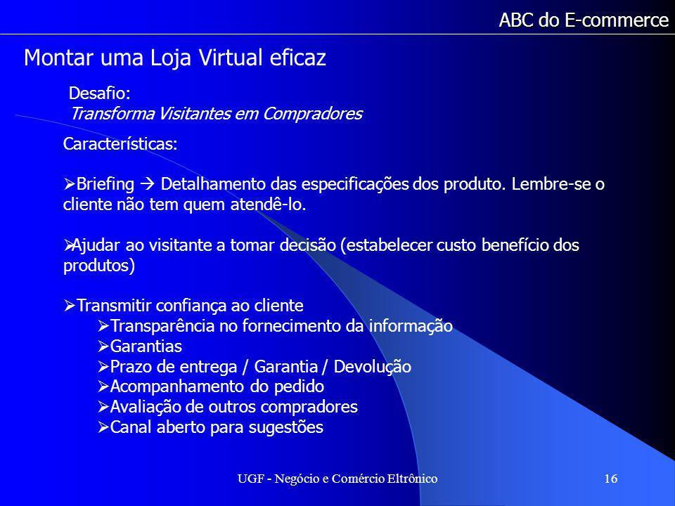 UGF - Negócio e Comércio Eltrônico16 ABC do E-commerce Características: Briefing Detalhamento das especificações dos produto. Lembre-se o cliente não