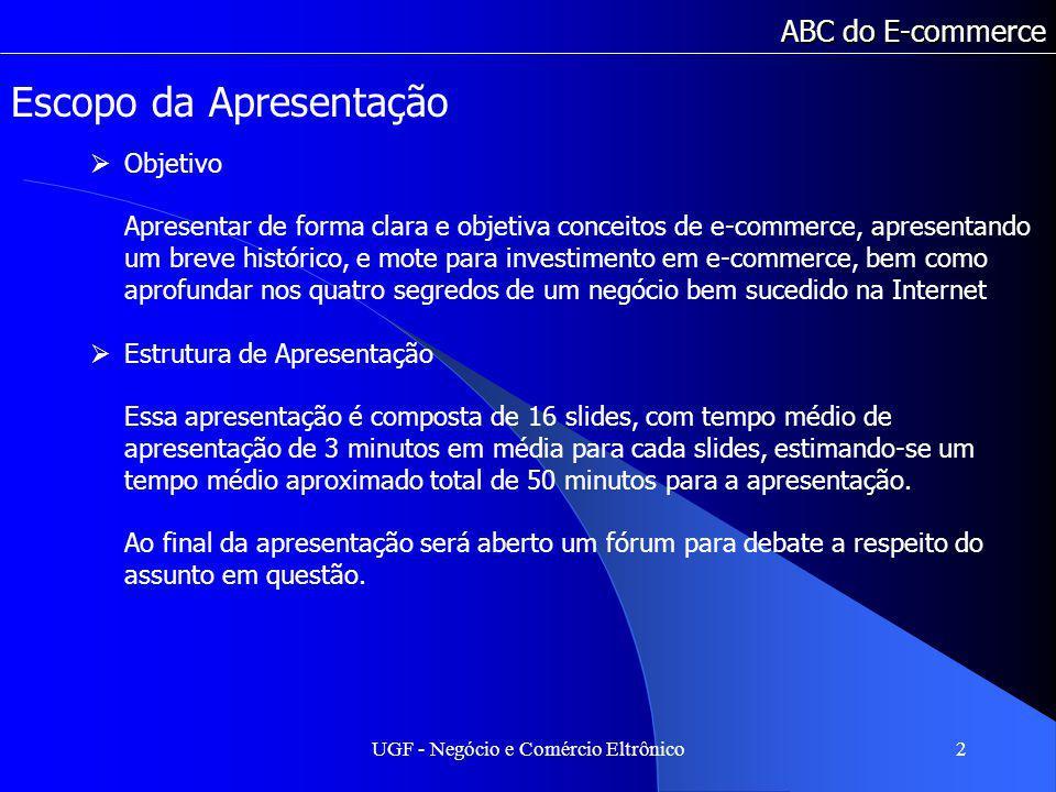 UGF - Negócio e Comércio Eltrônico2 ABC do E-commerce Escopo da Apresentação Objetivo Apresentar de forma clara e objetiva conceitos de e-commerce, ap