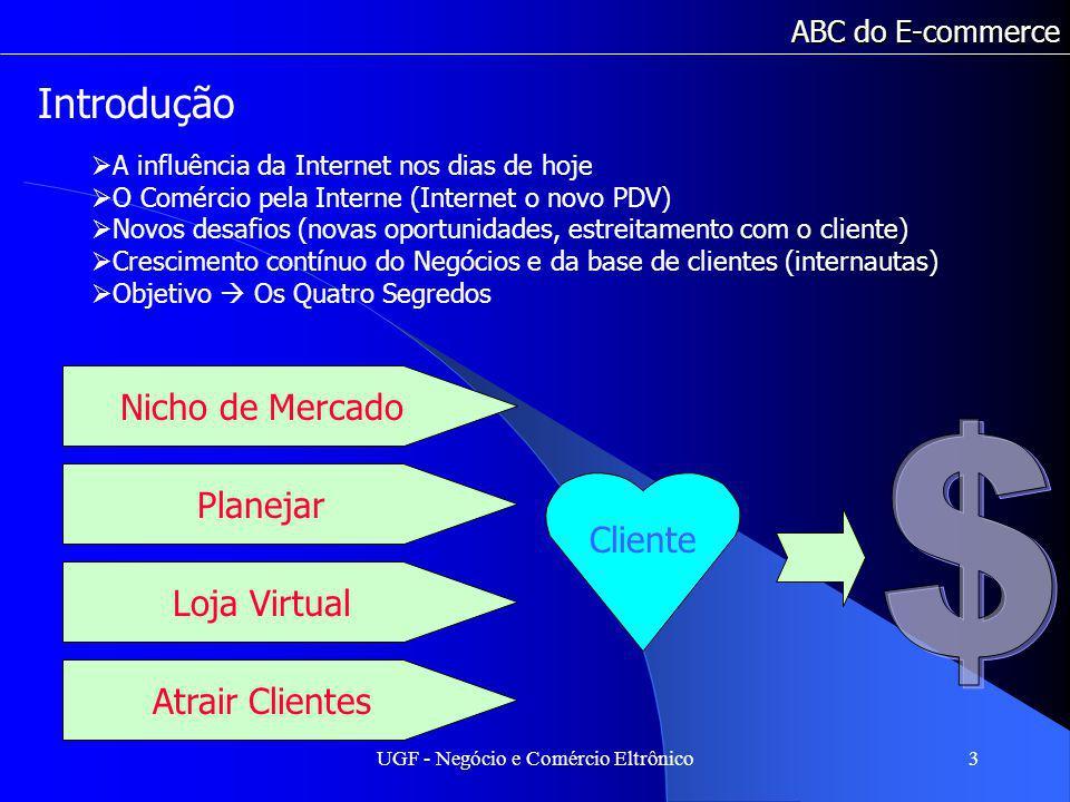 UGF - Negócio e Comércio Eltrônico3 ABC do E-commerce Introdução A influência da Internet nos dias de hoje O Comércio pela Interne (Internet o novo PDV) Novos desafios (novas oportunidades, estreitamento com o cliente) Crescimento contínuo do Negócios e da base de clientes (internautas) Objetivo Os Quatro Segredos Nicho de Mercado Planejar Loja Virtual Atrair Clientes Cliente