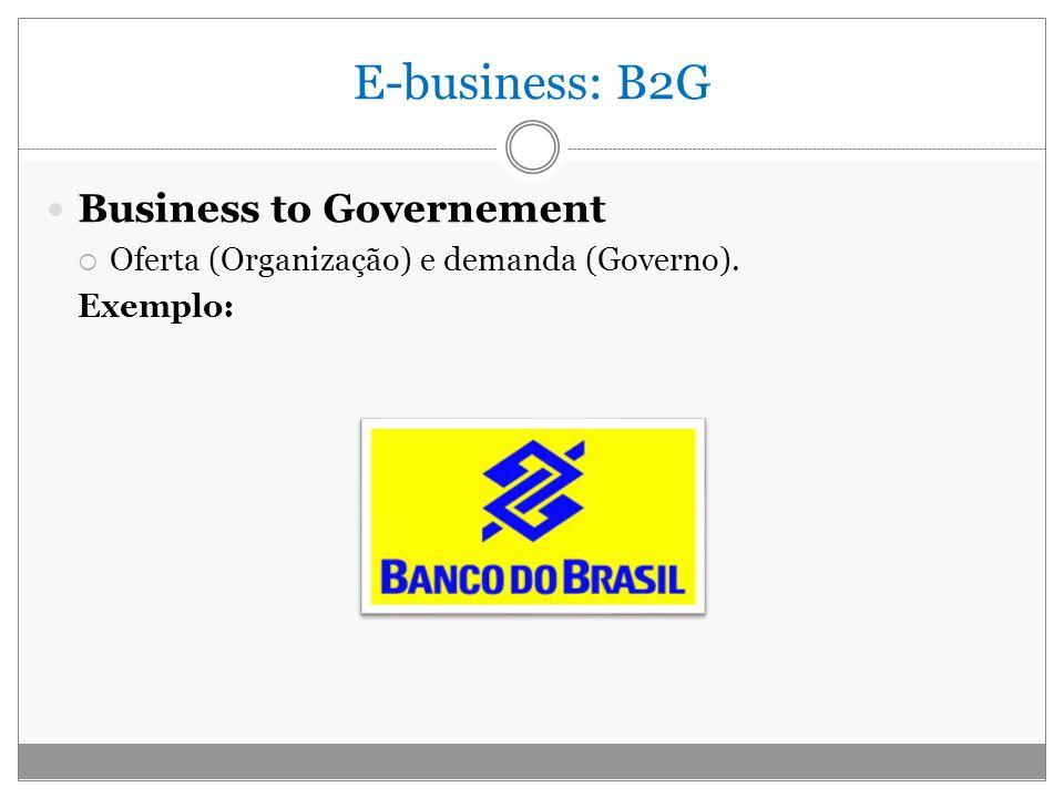 E-business: B2G Business to Governement Oferta (Organização) e demanda (Governo). Exemplo: