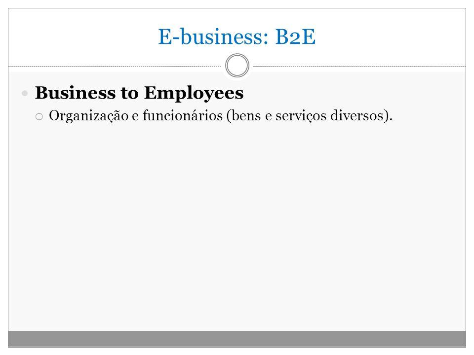 E-business: B2E Business to Employees Organização e funcionários (bens e serviços diversos).