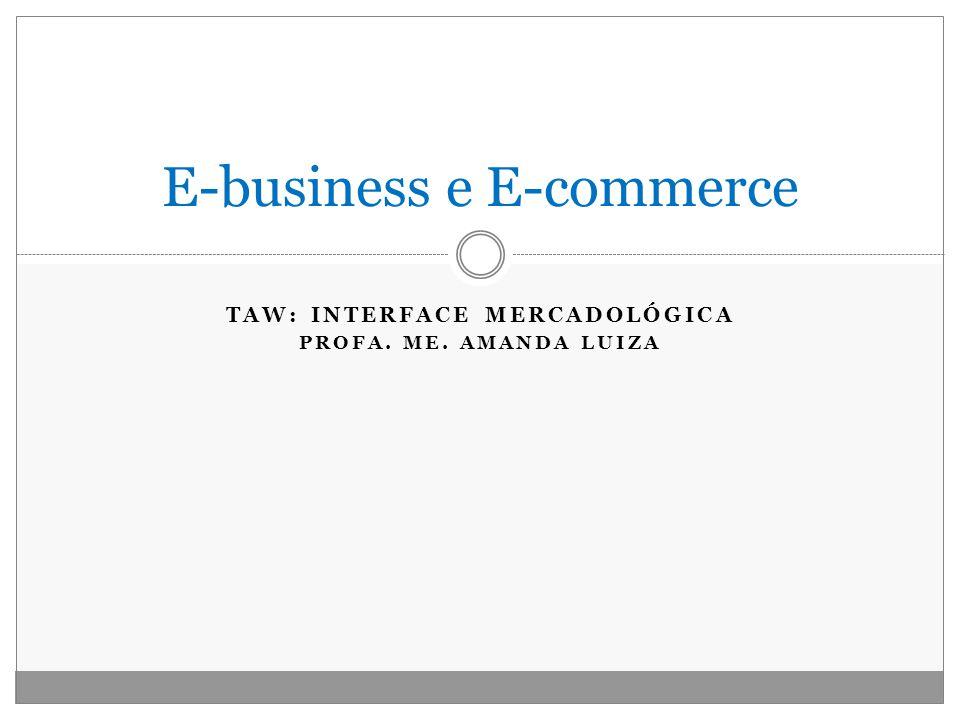 TAW: INTERFACE MERCADOLÓGICA PROFA. ME. AMANDA LUIZA E-business e E-commerce
