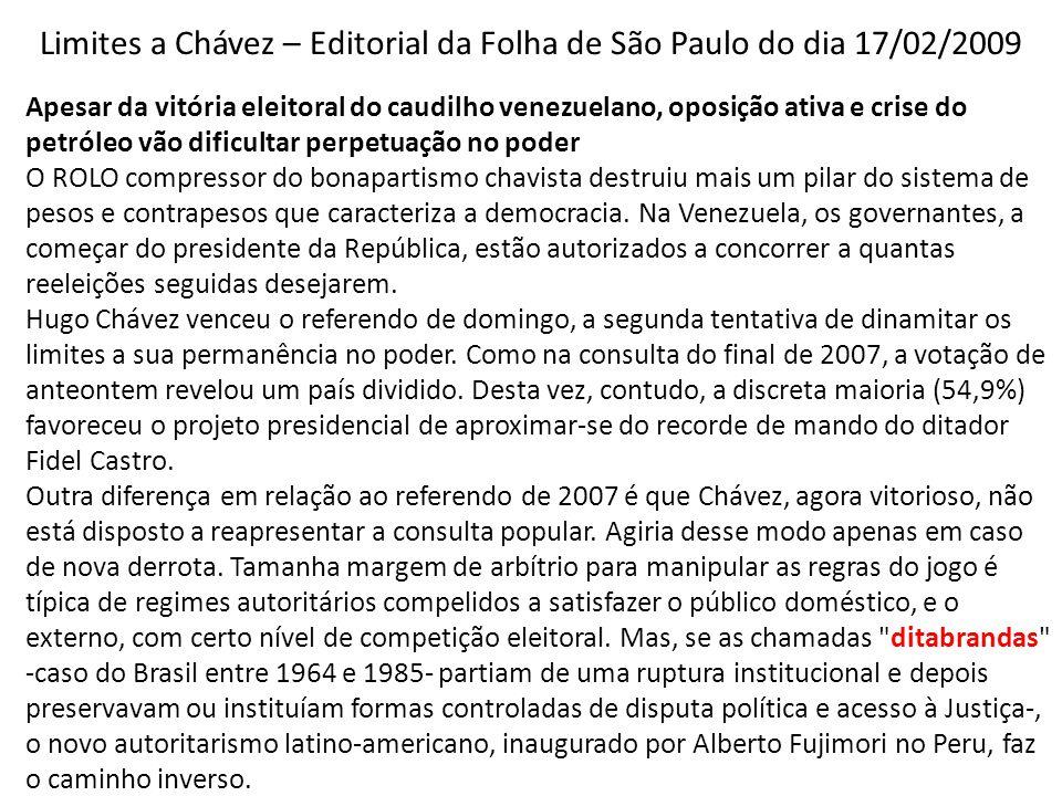 Limites a Chávez – Editorial da Folha de São Paulo do dia 17/02/2009 Apesar da vitória eleitoral do caudilho venezuelano, oposição ativa e crise do petróleo vão dificultar perpetuação no poder O ROLO compressor do bonapartismo chavista destruiu mais um pilar do sistema de pesos e contrapesos que caracteriza a democracia.