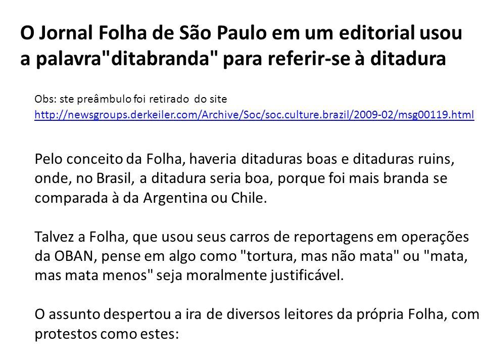 O Jornal Folha de São Paulo em um editorial usou a palavra ditabranda para referir-se à ditadura Obs: ste preâmbulo foi retirado do site http://newsgroups.derkeiler.com/Archive/Soc/soc.culture.brazil/2009-02/msg00119.html http://newsgroups.derkeiler.com/Archive/Soc/soc.culture.brazil/2009-02/msg00119.html Pelo conceito da Folha, haveria ditaduras boas e ditaduras ruins, onde, no Brasil, a ditadura seria boa, porque foi mais branda se comparada à da Argentina ou Chile.