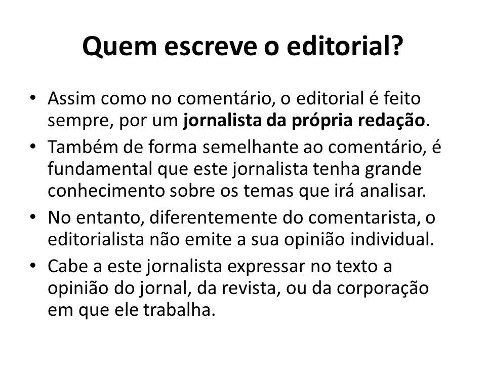 Quem escreve o editorial? Assim como no comentário, o editorial é feito sempre, por um jornalista da própria redação. Também de forma semelhante ao co