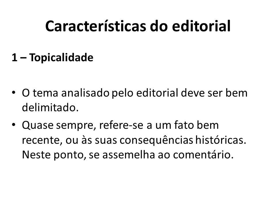 Características do editorial 1 – Topicalidade O tema analisado pelo editorial deve ser bem delimitado. Quase sempre, refere-se a um fato bem recente,