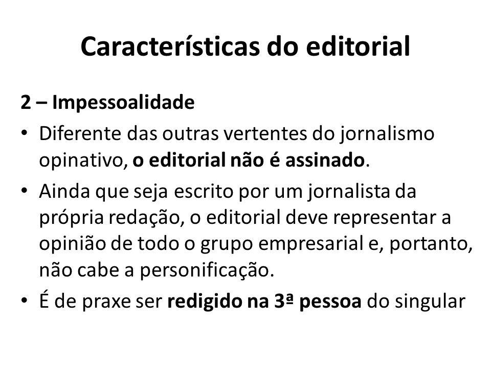 Características do editorial 2 – Impessoalidade Diferente das outras vertentes do jornalismo opinativo, o editorial não é assinado. Ainda que seja esc