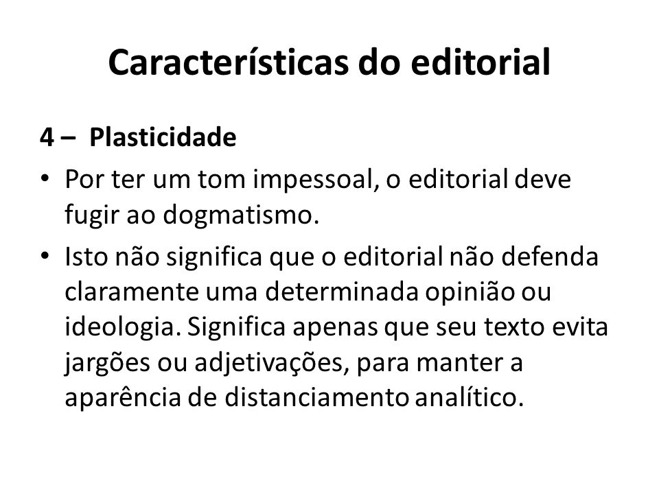 Características do editorial 4 – Plasticidade Por ter um tom impessoal, o editorial deve fugir ao dogmatismo. Isto não significa que o editorial não d