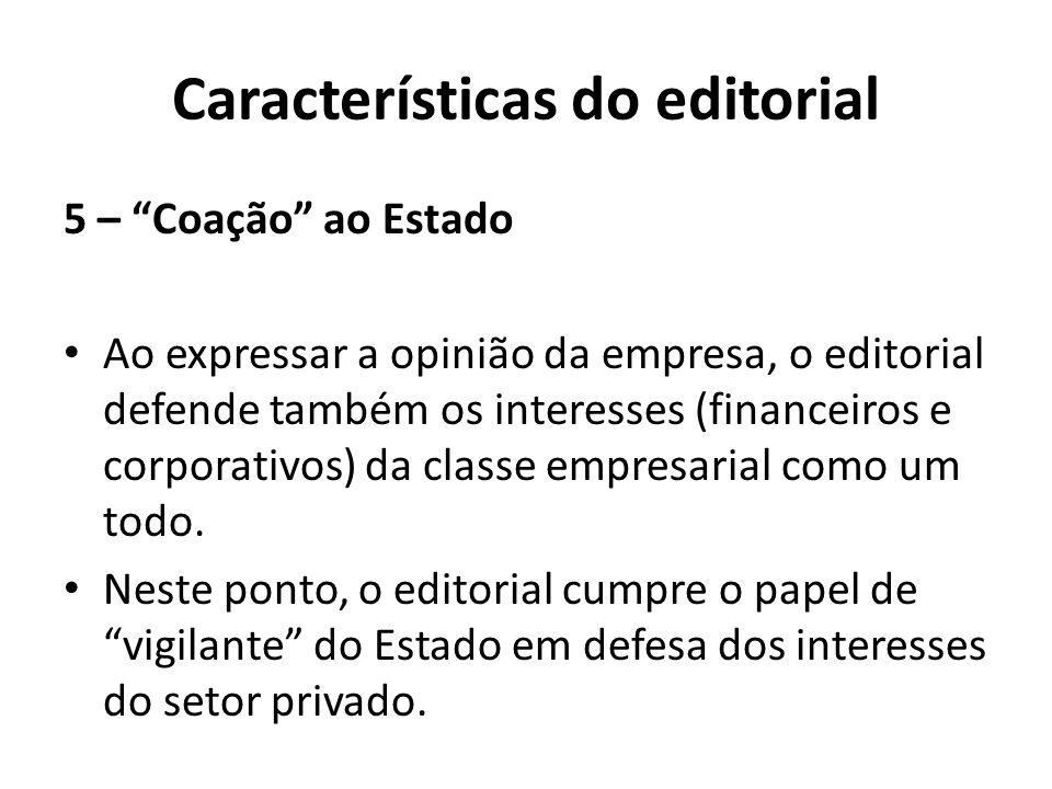 Características do editorial 5 – Coação ao Estado Ao expressar a opinião da empresa, o editorial defende também os interesses (financeiros e corporativos) da classe empresarial como um todo.