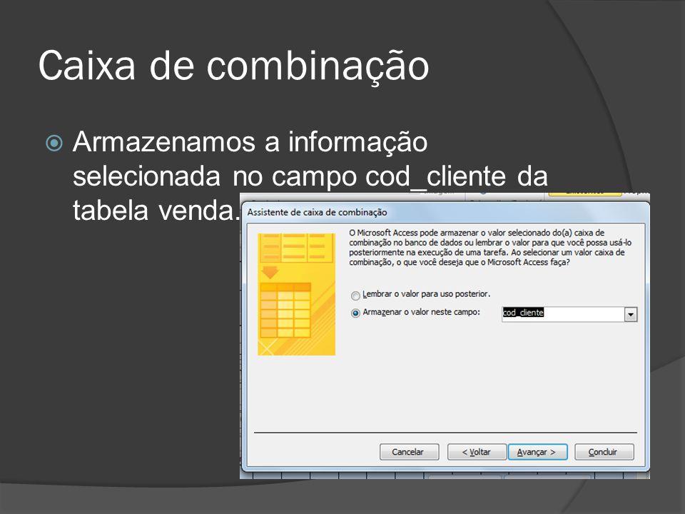 Caixa de combinação Armazenamos a informação selecionada no campo cod_cliente da tabela venda.