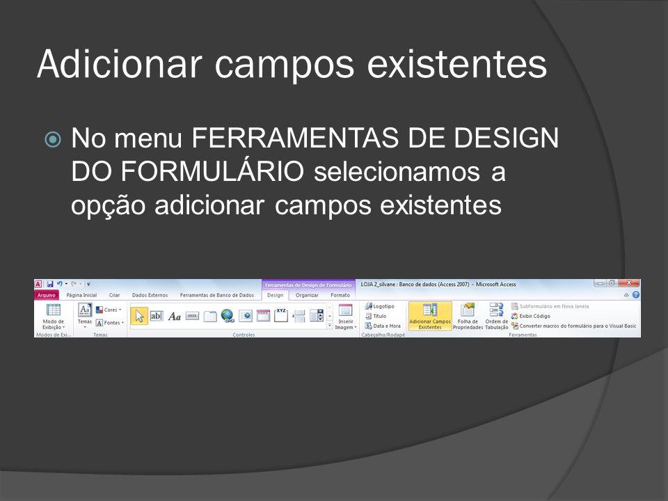 Adicionar campos existentes No menu FERRAMENTAS DE DESIGN DO FORMULÁRIO selecionamos a opção adicionar campos existentes